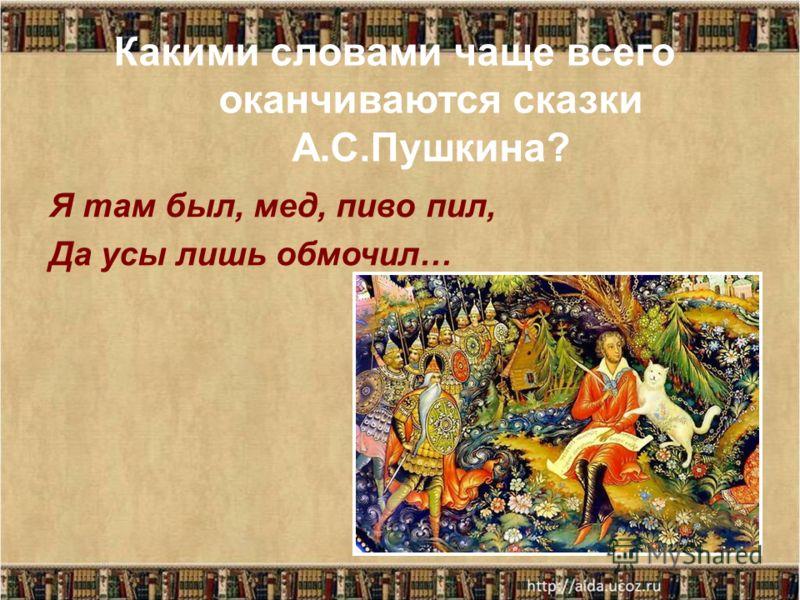 Какими словами чаще всего оканчиваются сказки А.С.Пушкина? Я там был, мед, пиво пил, Да усы лишь обмочил…
