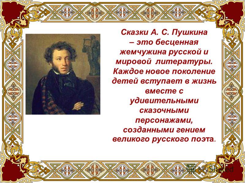 Сказки А. С. Пушкина – это бесценная жемчужина русской и мировой литературы. Каждое новое поколение детей вступает в жизнь вместе с удивительными сказочными персонажами, созданными гением великого русского поэта.