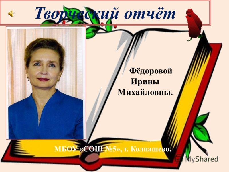 Творческий отчёт Фёдоровой Ирины Михайловны. МБОУ «СОШ 5», г. Колпашево.