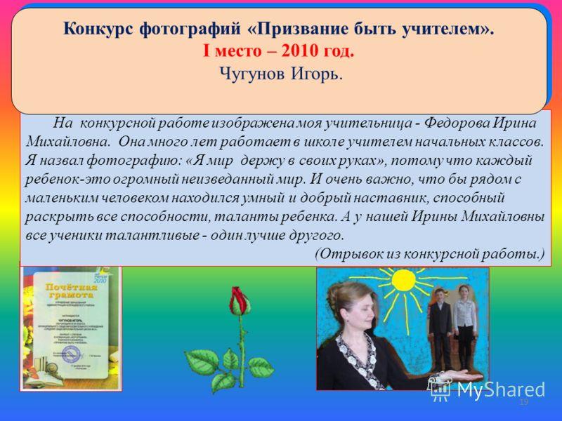На конкурсной работе изображена моя учительница - Федорова Ирина Михайловна. Она много лет работает в школе учителем начальных классов. Я назвал фотографию: «Я мир держу в своих руках», потому что каждый ребенок-это огромный неизведанный мир. И очень