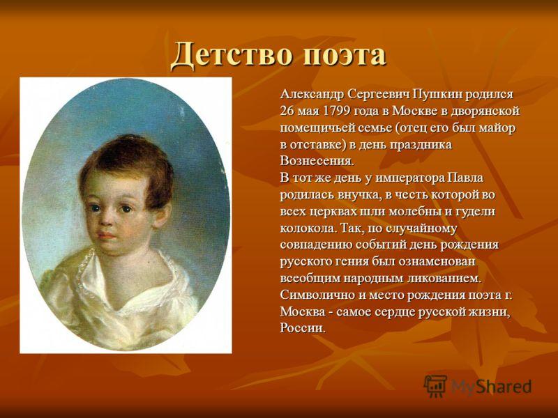 Детство поэта Александр Сергеевич Пушкин родился 26 мая 1799 года в Москве в дворянской помещичьей семье (отец его был майор в отставке) в день праздника Вознесения. В тот же день у императора Павла родилась внучка, в честь которой во всех церквах шл