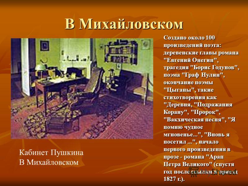 В Михайловском Кабинет Пушкина В Михайловском Создано около 100 произведений поэта: деревенские главы романа