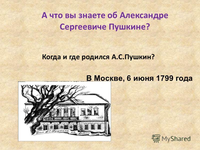 А что вы знаете об Александре Сергеевиче Пушкине? Когда и где родился А.С.Пушкин? В Москве, 6 июня 1799 года