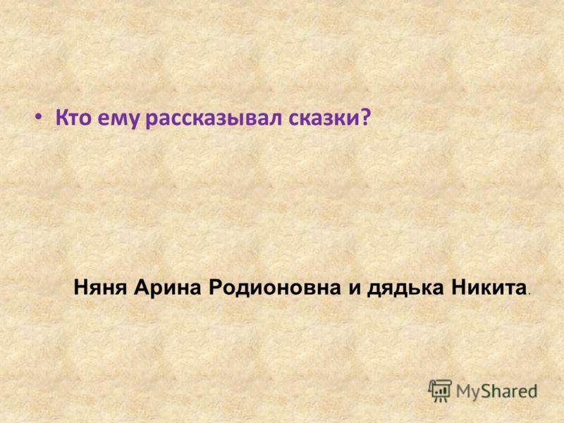 Кто ему рассказывал сказки? Няня Арина Родионовна и дядька Никита.