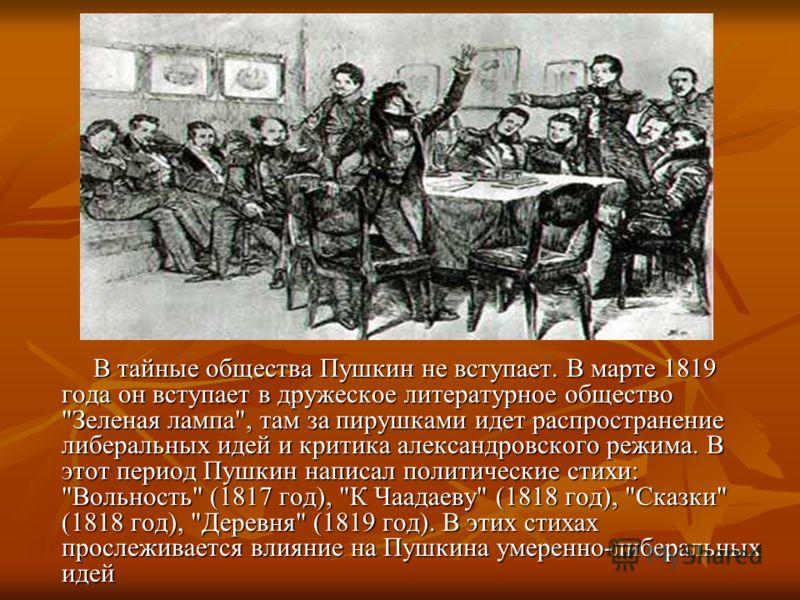 В тайные общества Пушкин не вступает. В марте 1819 года он вступает в дружеское литературное общество