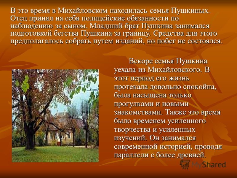 Вскоре семья Пушкина уехала из Михайловского. В этот период его жизнь протекала довольно спокойна, была насыщена только прогулками и новыми знакомствами. Также это время было временем усиленного творчества и усиленных изучений. Он занимался современн