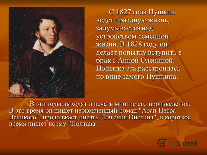 С 1827 года Пушкин ведет праздную жизнь, задумывается над устройством семейной жизни. В 1828 году он делает попытку вступить в брак с Анной Олениной. Попытка эта расстроилась по вине самого Пушкина. В эти годы выходят в печать многие его произведения