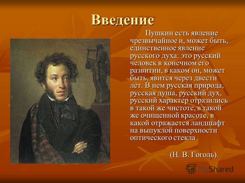 Введение Пушкин есть явление чрезвычайное и, может быть, единственное явление русского духа: это русский человек в конечном его развитии, в каком он, может быть, явится через двести лет. В нем русская природа, русская душа, русский дух, русский харак