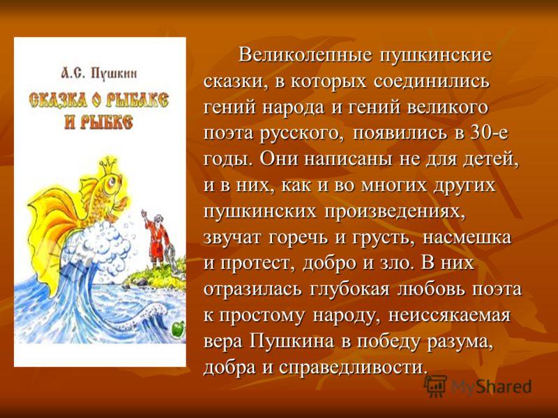 Великолепные пушкинские сказки, в которых соединились гений народа и гений великого поэта русского, появились в 30-е годы. Они написаны не для детей, и в них, как и во многих других пушкинских произведениях, звучат горечь и грусть, насмешка и протест