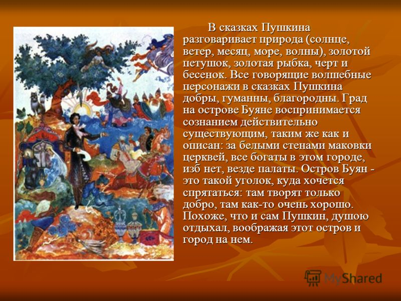 В сказках Пушкина разговаривает природа (солнце, ветер, месяц, море, волны), золотой петушок, золотая рыбка, черт и бесенок. Все говорящие волшебные персонажи в сказках Пушкина добры, гуманны, благородны. Град на острове Буяне воспринимается сознание