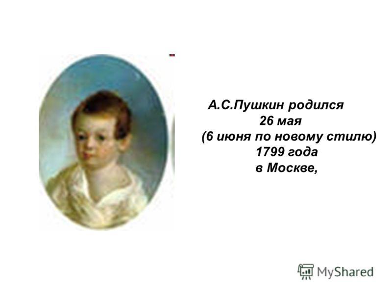 А.С.Пушкин родился 26 мая (6 июня по новому стилю) 1799 года в Москве,