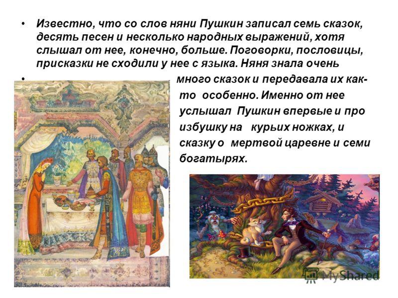 Известно, что со слов няни Пушкин записал семь сказок, десять песен и несколько народных выражений, хотя слышал от нее, конечно, больше. Поговорки, пословицы, присказки не сходили у нее с языка. Няня знала очень много сказок и передавала их как- то о