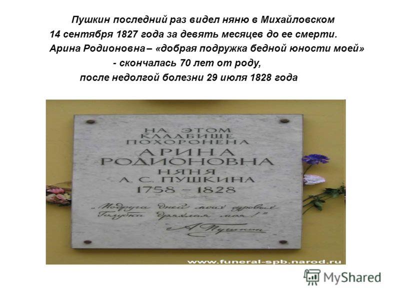 Пушкин последний раз видел няню в Михайловском 14 сентября 1827 года за девять месяцев до ее смерти. Арина Родионовна – «добрая подружка бедной юности моей» - скончалась 70 лет от роду, после недолгой болезни 29 июля 1828 года