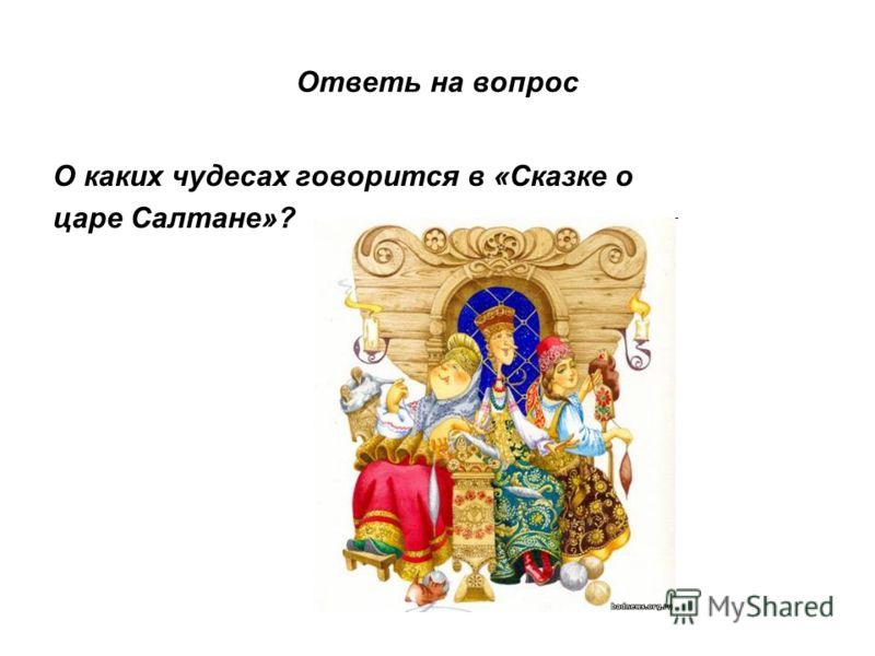 Ответь на вопрос О каких чудесах говорится в «Сказке о царе Салтане»?