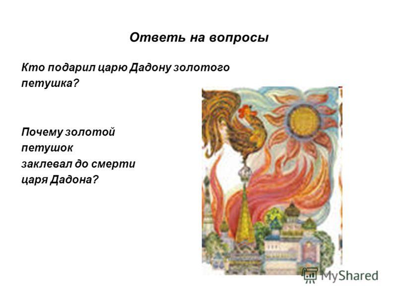 Ответь на вопросы Кто подарил царю Дадону золотого петушка? Почему золотой петушок заклевал до смерти царя Дадона?