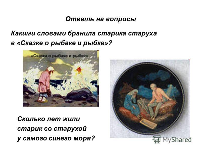 Ответь на вопросы Какими словами бранила старика старуха в «Сказке о рыбаке и рыбке»? Сколько лет жили старик со старухой у самого синего моря?