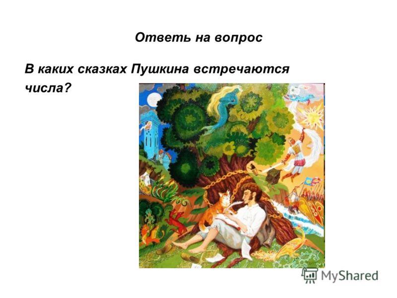 Ответь на вопрос В каких сказках Пушкина встречаются числа?