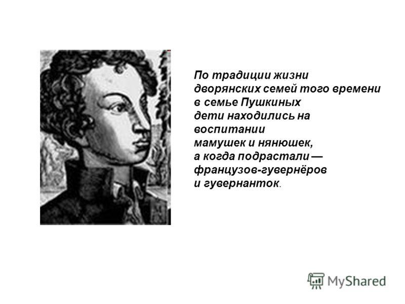 По традиции жизни дворянских семей того времени в семье Пушкиных дети находились на воспитании мамушек и нянюшек, а когда подрастали французов-гувернёров и гувернанток.