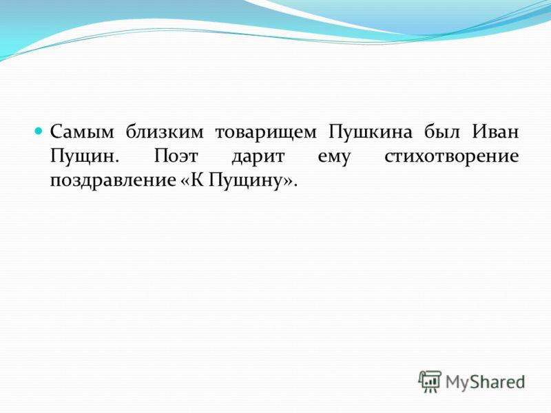 Самым близким товарищем Пушкина был Иван Пущин. Поэт дарит ему стихотворение поздравление «К Пущину».