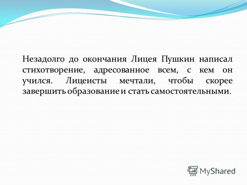 Незадолго до окончания Лицея Пушкин написал стихотворение, адресованное всем, с кем он учился. Лицеисты мечтали, чтобы скорее завершить образование и стать самостоятельными.
