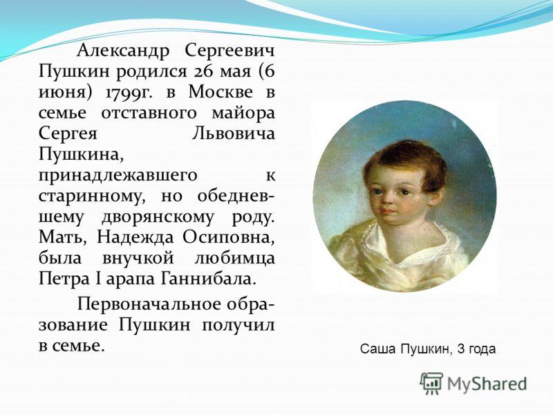 Александр Сергеевич Пушкин родился 26 мая (6 июня) 1799г. в Москве в семье отставного майора Сергея Львовича Пушкина, принадлежавшего к старинному, но обеднев- шему дворянскому роду. Мать, Надежда Осиповна, была внучкой любимца Петра I арапа Ганнибал