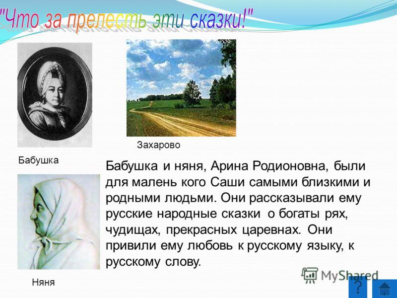 Бабушка и няня, Арина Родионовна, были для малень кого Саши самыми близкими и родными людьми. Они рассказывали ему русские народные сказки о богаты рях, чудищах, прекрасных царевнах. Они привили ему любовь к русскому языку, к русскому слову. Бабушка