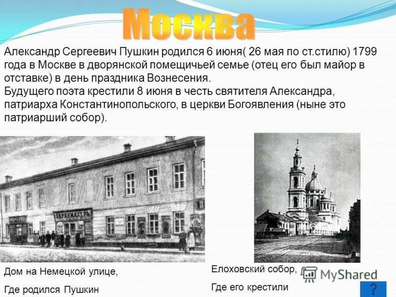 Александр Сергеевич Пушкин родился 6 июня( 26 мая по ст.стилю) 1799 года в Москве в дворянской помещичьей семье (отец его был майор в отставке) в день праздника Вознесения. Будущего поэта крестили 8 июня в честь святителя Александра, патриарха Конста