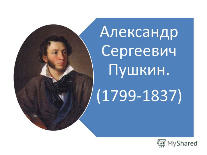 Александр Сергеевич Пушкин. (1799-1837)