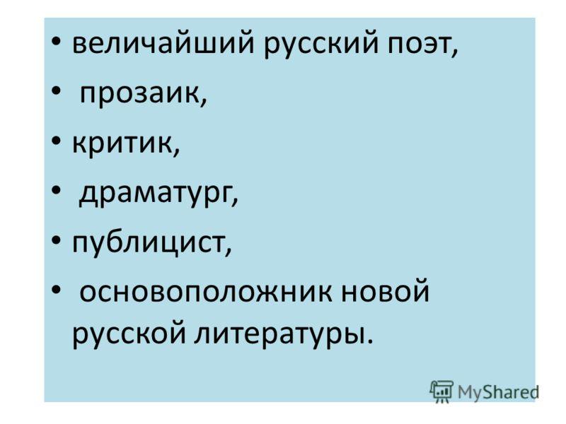 величайший русский поэт, прозаик, критик, драматург, публицист, основоположник новой русской литературы.