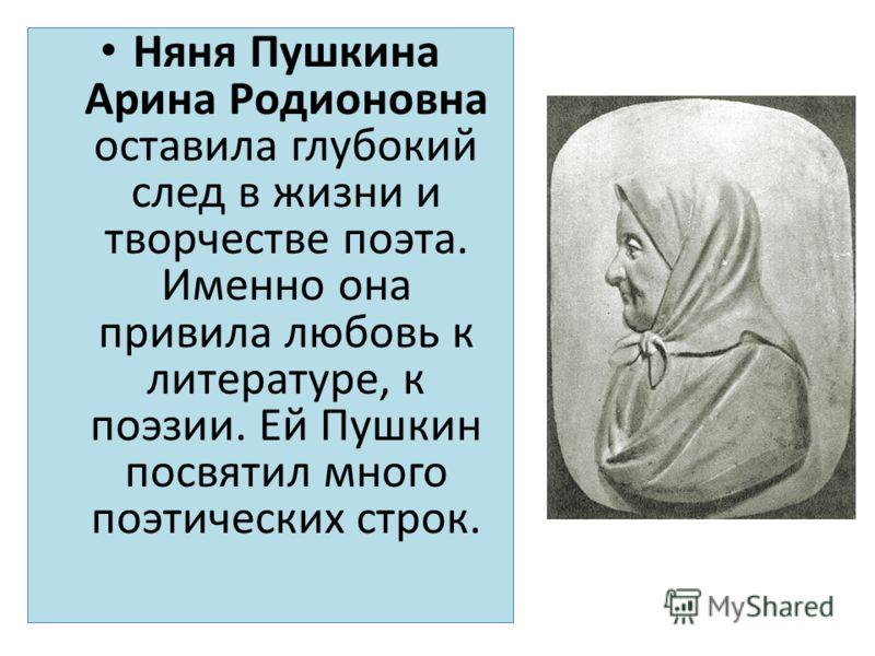 Няня Пушкина Арина Родионовна оставила глубокий след в жизни и творчестве поэта. Именно она привила любовь к литературе, к поэзии. Ей Пушкин посвятил много поэтических строк.