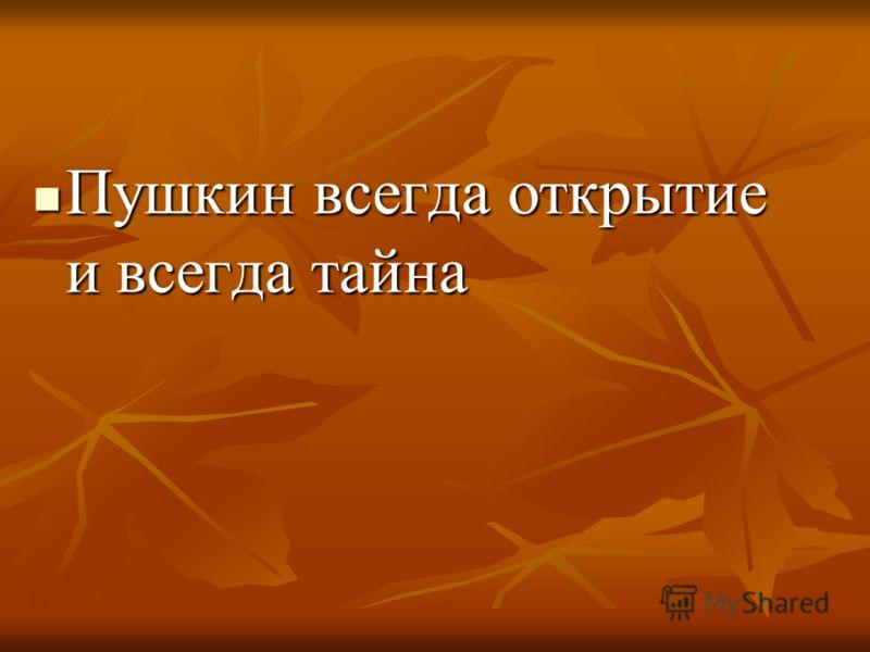 Пушкин всегда открытие и всегда тайна Пушкин всегда открытие и всегда тайна
