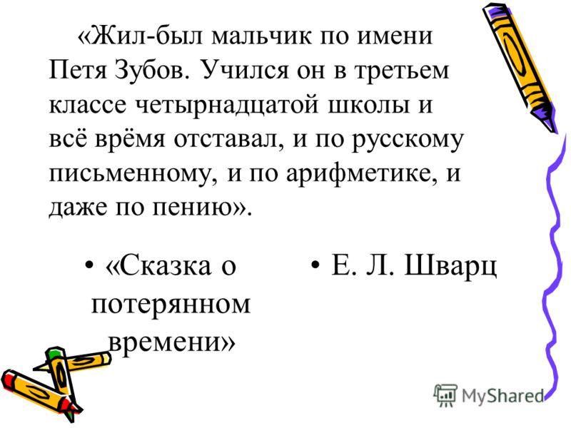 «Жил-был мальчик по имени Петя Зубов. Учился он в третьем классе четырнадцатой школы и всё врёмя отставал, и по русскому письменному, и по арифметике, и даже по пению». «Сказка о потерянном времени» Е. Л. Шварц