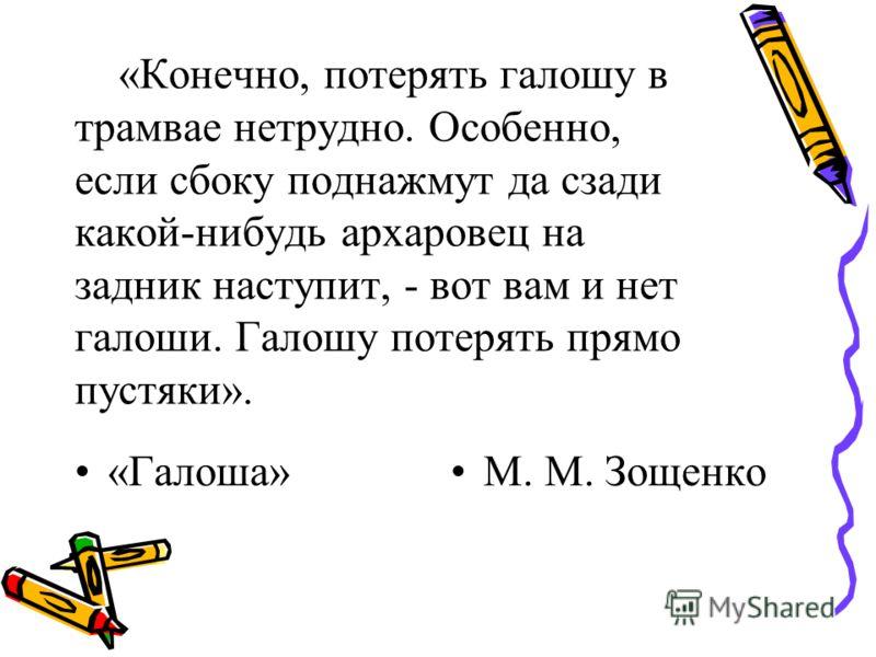 «Конечно, потерять галошу в трамвае нетрудно. Особенно, если сбоку поднажмут да сзади какой-нибудь архаровец на задник наступит, - вот вам и нет галоши. Галошу потерять прямо пустяки». «Галоша»М. М. Зощенко