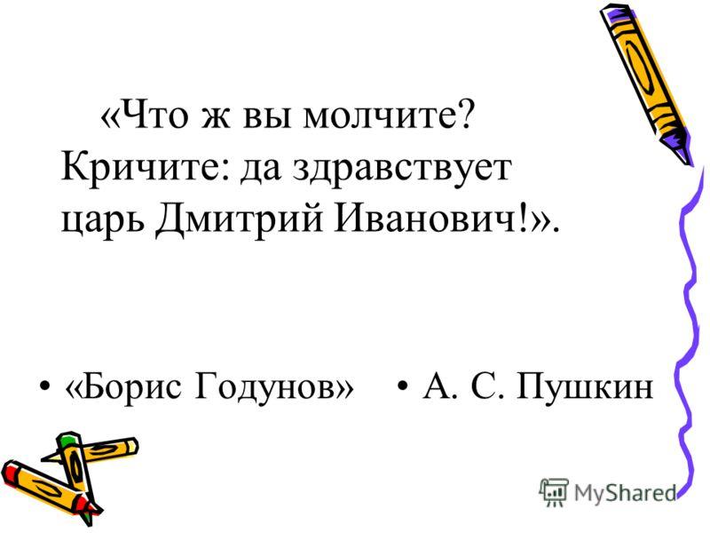 «Что ж вы молчите? Кричите: да здравствует царь Дмитрий Иванович!». «Борис Годунов»А. С. Пушкин