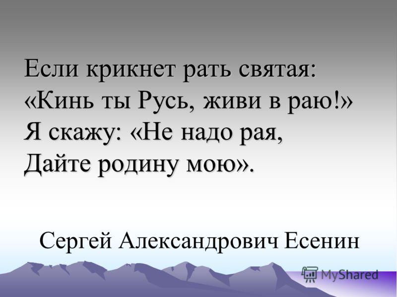 Если крикнет рать святая: «Кинь ты Русь, живи в раю!» Я скажу: «Не надо рая, Дайте родину мою». Сергей Александрович Есенин