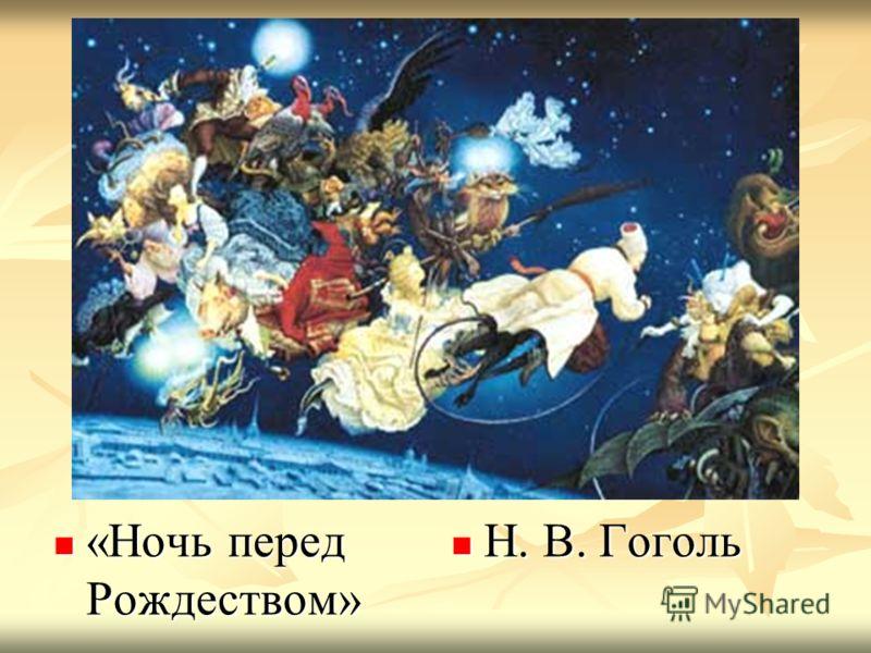 «Ночь перед Рождеством» «Ночь перед Рождеством» Н. В. Гоголь Н. В. Гоголь