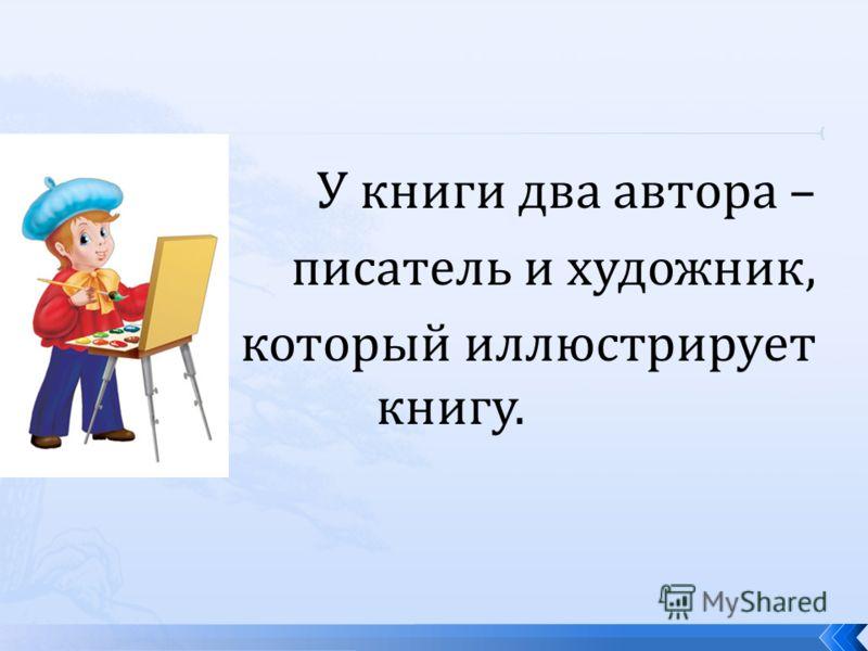 У книги два автора – писатель и художник, который иллюстрирует книгу.