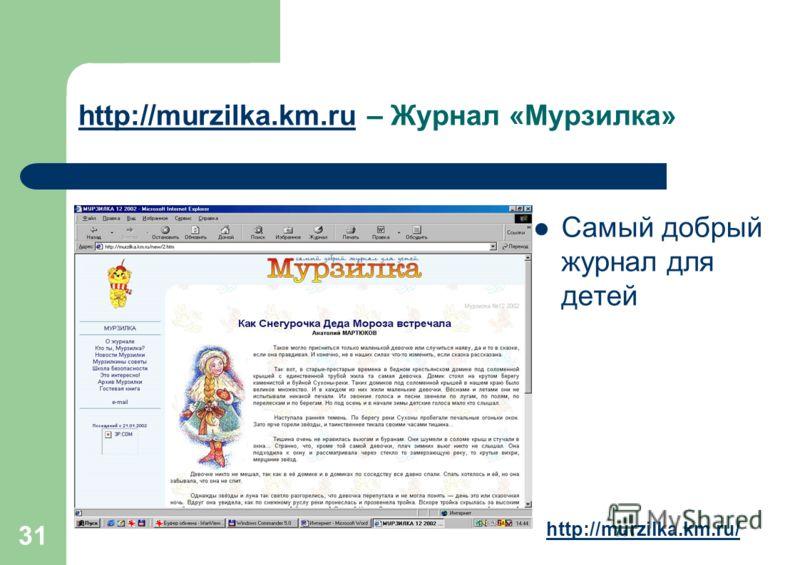 31 http://murzilka.km.ruhttp://murzilka.km.ru – Журнал «Мурзилка» Самый добрый журнал для детей http://murzilka.km.ru/
