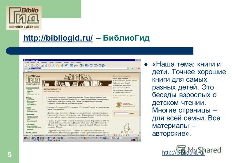 5 http://bibliogid.ru/http://bibliogid.ru/ – БиблиоГид «Наша тема: книги и дети. Точнее хорошие книги для самых разных детей. Это беседы взрослых о детском чтении. Многие страницы – для всей семьи. Все материалы – авторские». http://bibliogid.ru/
