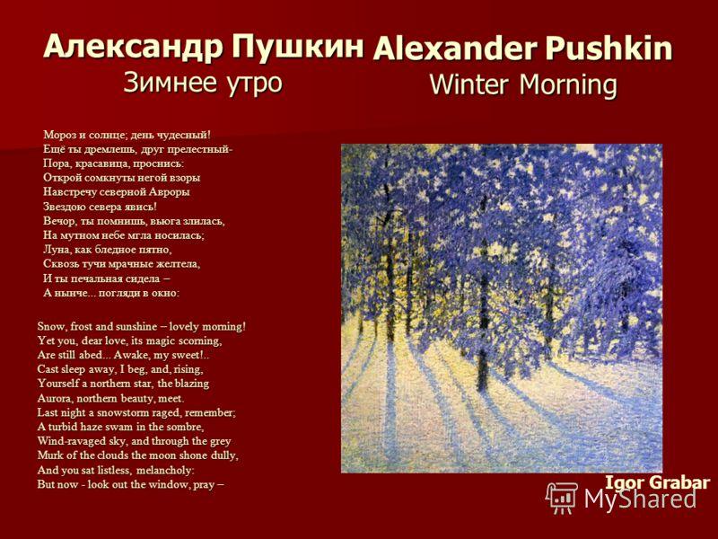 Александр Пушкин Зимнее утро Мороз и солнце; день чудесный! Ещё ты дремлешь, друг прелестный- Пора, красавица, проснись: Открой сомкнуты негой взоры Навстречу северной Авроры Звездою севера явись! Звездою севера явись! Вечор, ты помнишь, вьюга злилас