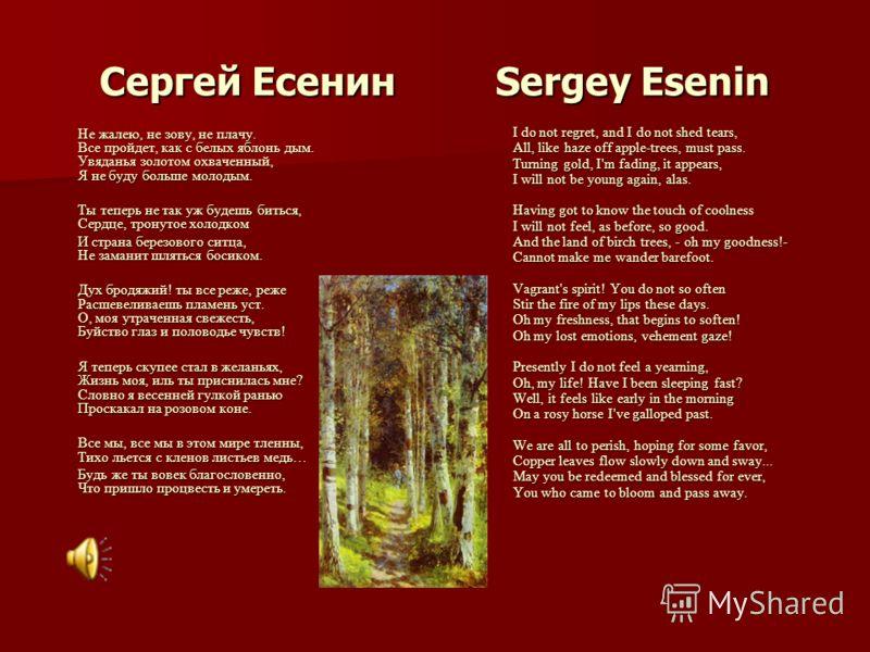 Сергей Есенин Sergey Esenin Не жалею, не зову, не плачу. Все пройдет, как с белых яблонь дым. Увяданья золотом охваченный, Я не буду больше молодым. Не жалею, не зову, не плачу. Все пройдет, как с белых яблонь дым. Увяданья золотом охваченный, Я не б
