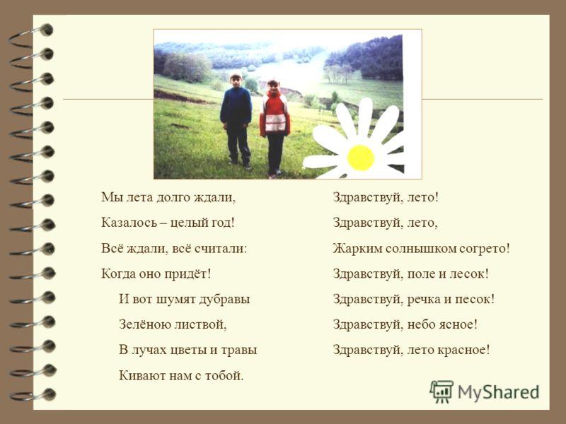 Мы лета долго ждали, Казалось – целый год! Всё ждали, всё считали: Когда оно придёт! И вот шумят дубравы Зелёною листвой, В лучах цветы и травы Кивают нам с тобой. Здравствуй, лето! Здравствуй, лето, Жарким солнышком согрето! Здравствуй, поле и лесок