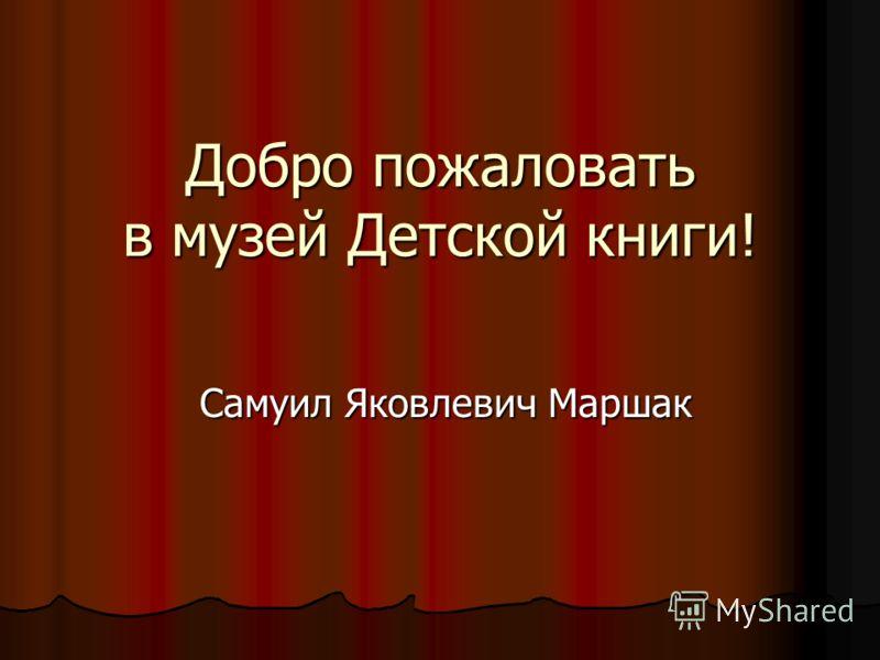 Добро пожаловать в музей Детской книги! Самуил Яковлевич Маршак Самуил Яковлевич Маршак