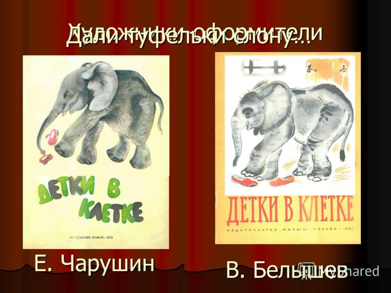 Художники-оформители Е. Чарушин В. Белышев Дали туфельки слону…