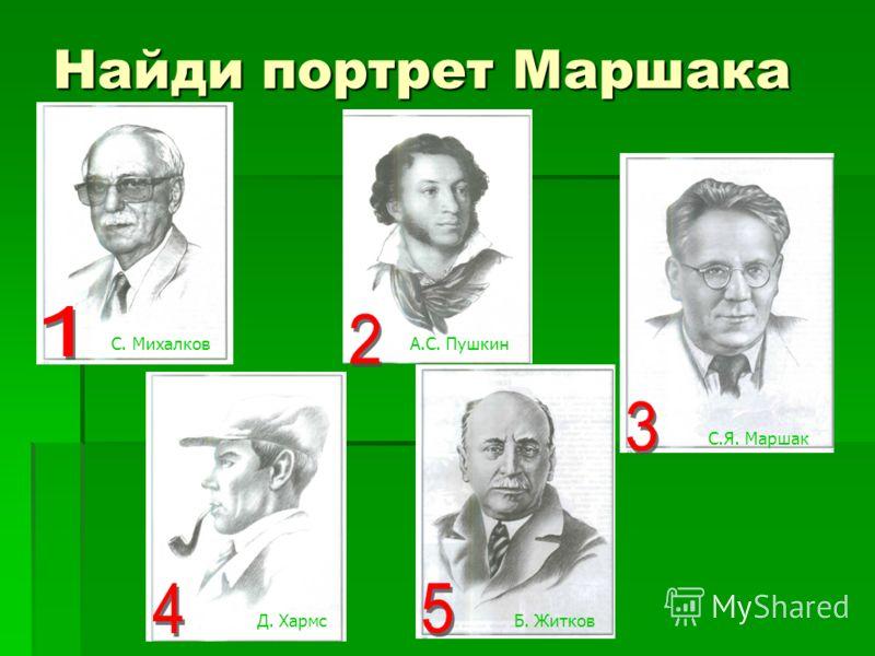 Найди портрет Маршака А.С. ПушкинС. Михалков Д. ХармсБ. Житков С.Я. Маршак