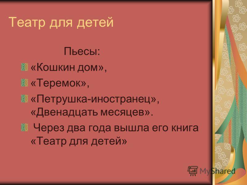 Театр для детей Пьесы: «Кошкин дом», «Теремок», «Петрушка-иностранец», «Двенадцать месяцев». Через два года вышла его книга «Театр для детей»