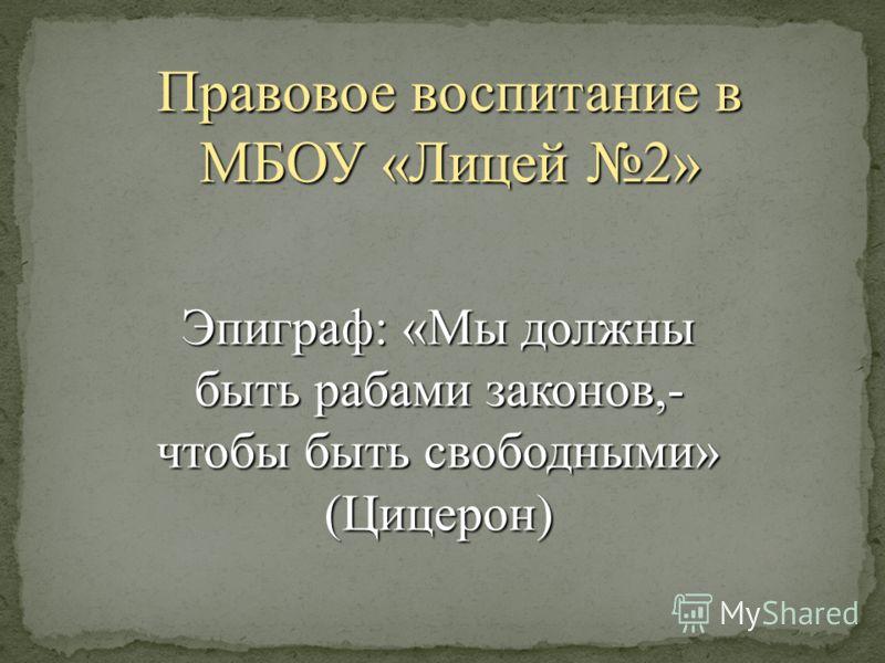 Правовое воспитание в МБОУ «Лицей 2» Эпиграф: «Мы должны быть рабами законов,- чтобы быть свободными» (Цицерон)