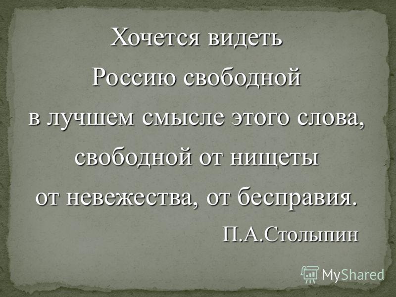 Хочется видеть Россию свободной в лучшем смысле этого слова, свободной от нищеты от невежества, от бесправия. П.А.Столыпин П.А.Столыпин