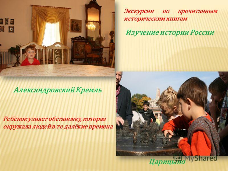 Изучение истории России Царицыно Александровский Кремль Экскурсии по прочитанным историческим книгам Ребёнок узнает обстановку, которая окружала людей в те далёкие времена