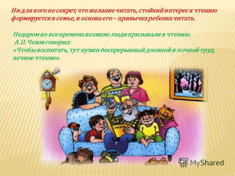 Недаром во все времена великие люди призывали к чтению. А.П. Чехов говорил: «Чтобы воспитать, тут нужен беспрерывный дневной и ночной труд, вечное чтение». Ни для кого не секрет, что желание читать, стойкий интерес к чтению формируется в семье, и осн